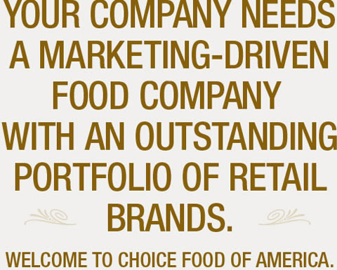 Your Company Needs a marketing-driven food manufacturer with an outstanding portfolio of retail brands. Welcome to Choice Food Of America.